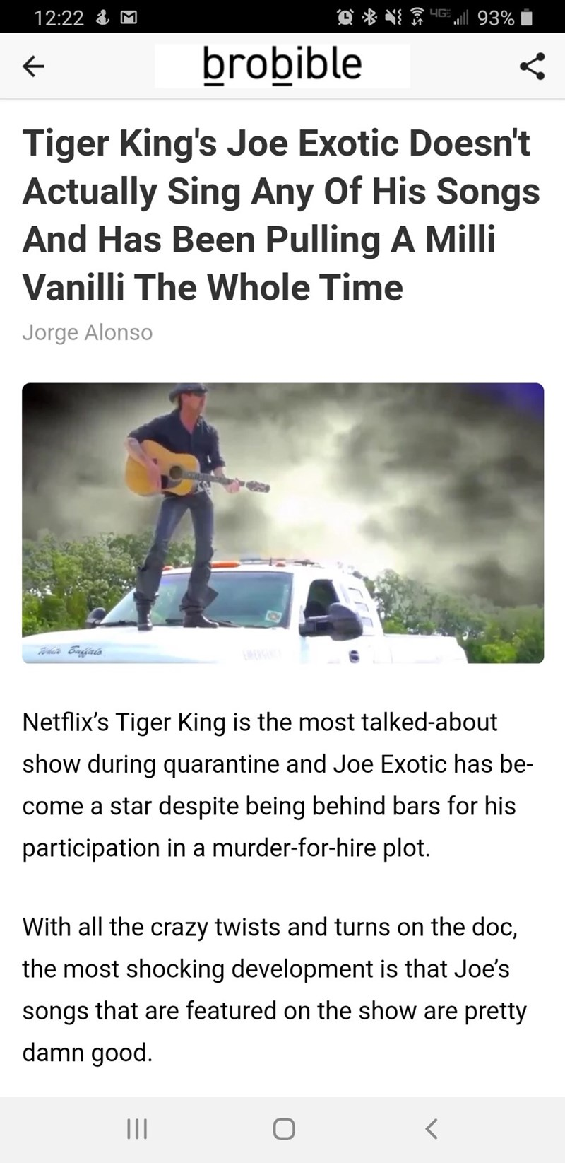 Text - 12:22 & M YG 93% brobible Tiger King's Joe Exotic Doesn't Actually Sing Any Of His Songs And Has Been Pulling A Milli Vanilli The Whole Time Jorge Alonso EMERSEN Netflix's Tiger King is the most talked-about show during quarantine and Joe Exotic has be- come a star despite being behind bars for his participation in a murder-for-hire plot. With all the crazy twists and turns on the doc, the most shocking development is that Joe's songs that are featured on the show are pretty damn good. II