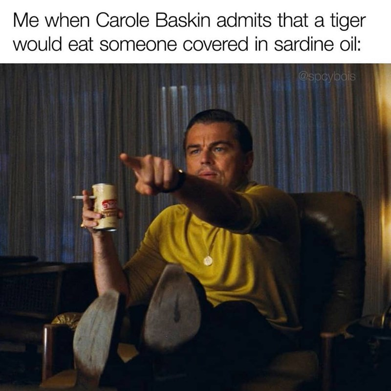 Photo caption - Me when Carole Baskin admits that a tiger would eat someone covered in sardine oil: @spcybois