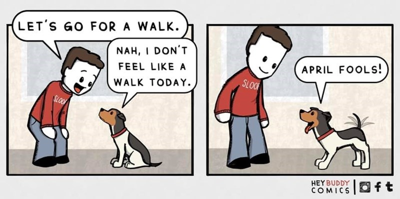 Cartoon - LET'S GO FOR A WALK. NAH, I DON'T FEEL LIKE A APRIL FOOLS! SLOOF WALK TODAY. SLOO HEY BUDDY |Oft COMICS ft