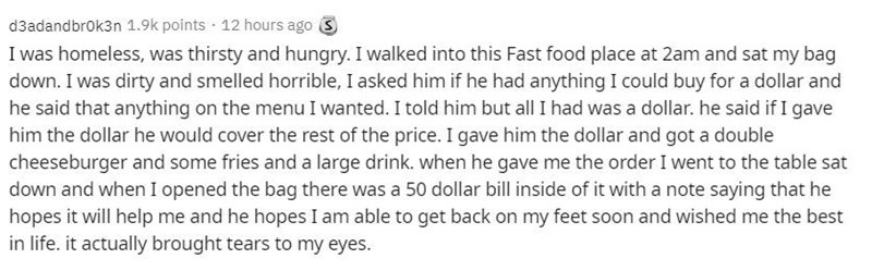Text - d3adandbrok3n 1.9k points · 12 hours ago 3 I was homeless, was thirsty and hungry. I walked into this Fast food place at 2am and sat my bag down. I was dirty and smelled horrible, I asked him if he had anything I could buy for a dollar and he said that anything on the menu I wanted. I told him but all I had was a dollar. he said if I gave him the dollar he would cover the rest of the price. I gave him the dollar and got a double cheeseburger and some fries and a large drink. when he gave