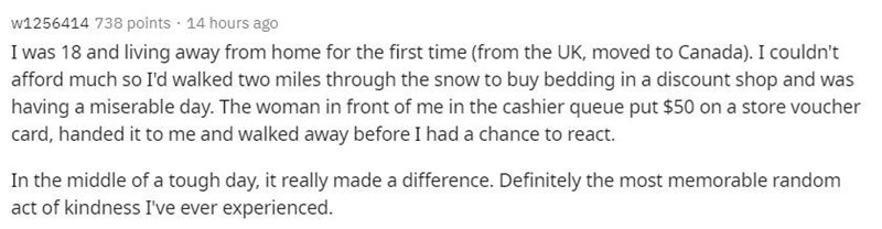Text - w1256414 738 points · 14 hours ago I was 18 and living away from home for the first time (from the UK, moved to Canada). I couldn't afford much so I'd walked two miles through the snow to buy bedding in a discount shop and was having a miserable day. The woman in front of me in the cashier queue put $50 on a store voucher card, handed it to me and walked away before I had a chance to react. In the middle of a tough day, it really made a difference. Definitely the most memorable random act