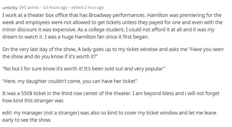 """Text - umkirby 391 points · 14 hours ago · edited 1 hour ago I work at a theater box office that has Broadway performances. Hamilton was premiering for the week and employees were not allowed to get tickets unless they payed for one and even with the minor discount it was expensive. As a college student, I could not afford it at all and it was my dream to watch it. I was a huge Hamilton fan since it first began. On the very last day of the show, A lady goes up to my ticket window and asks me """"Ha"""
