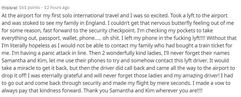 Text - thisisrat 161 points · 12 hours ago At the airport for my first solo international travel and I was so excited. Took a lyft to the airport and was stoked to see my family in England. I couldn't get that nervous butterfly feeling out of me for some reason, fast forward to the security checkpoint. I'm checking my pockets to take everything out, passport, wallet, phone. oh shit. I left my phone in the fucking lyft!!! Without that I'm literally hopeless as I would not be able to contact my fa