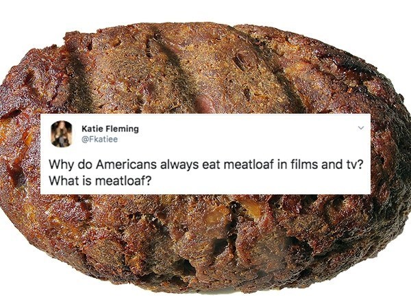Food - Katie Fleming @Fkatiee Why do Americans always eat meatloaf in films and tv? What is meatloaf?
