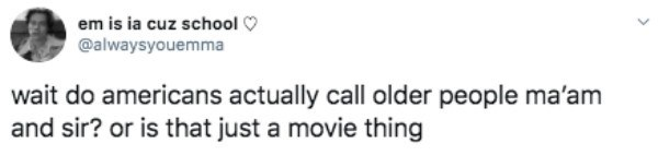 Text - em is ia cuz school O @alwaysyouemma wait do americans actually call older people ma'am and sir? or is that just a movie thing