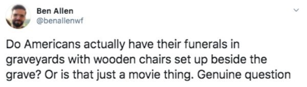Text - Ben Allen @benallenwf Do Americans actually have their funerals in graveyards with wooden chairs set up beside the grave? Or is that just a movie thing. Genuine question