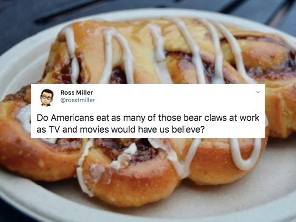 Dish - Ross Miller @rosstmiller Do Americans eat as many of those bear claws at work as TV and movies would have us believe?