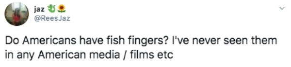 Text - jaz U @ReesJaz Do Americans have fish fingers? I've never seen them in any American media / films etc