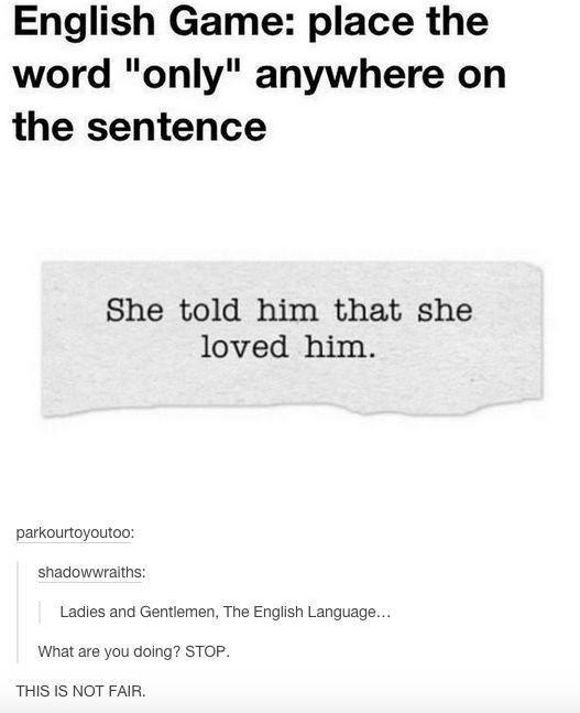 """Text - English Game: place the word """"only"""" anywhere on the sentence She told him that she loved him. parkourtoyoutoo: shadowwraiths: Ladies and Gentlemen, The English Language... What are you doing? STOP. THIS IS NOT FAIR."""