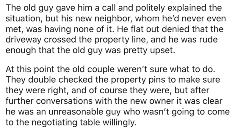Text - The old guy gave him a call and politely explained the situation, but his new neighbor, whom he'd never even met, was having none of it. He flat out denied that the driveway crossed the property line, and he was rude enough that the old guy was pretty upset. At this point the old couple weren't sure what to do. They double checked the property pins to make sure they were right, and of course they were, but after further conversations with the new owner it was clear he was an unreasonable