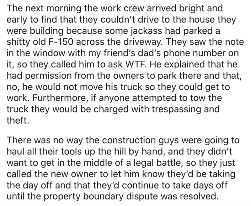 Text - The next morning the work crew arrived bright and early to find that they couldn't drive to the house they were building because some jackass had parked a shitty old F-150 across the driveway. They saw the note in the window with my friend's dad's phone number on it, so they called him to ask WTF. He explained that he had permission from the owners to park there and that, no, he would not move his truck so they could get to work. Furthermore, if anyone attempted to tow the truck they woul