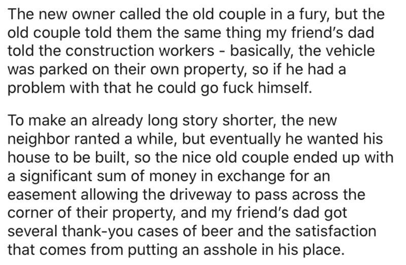 Text - The new owner called the old couple in a fury, but the old couple told them the same thing my friend's dad told the construction workers - basically, the vehicle was parked on their own property, so if he had a problem with that he could go fuck himself. To make an already long story shorter, the new neighbor ranted a while, but eventually he wanted his house to be built, so the nice old couple ended up with a significant sum of money in exchange for an easement allowing the driveway to p