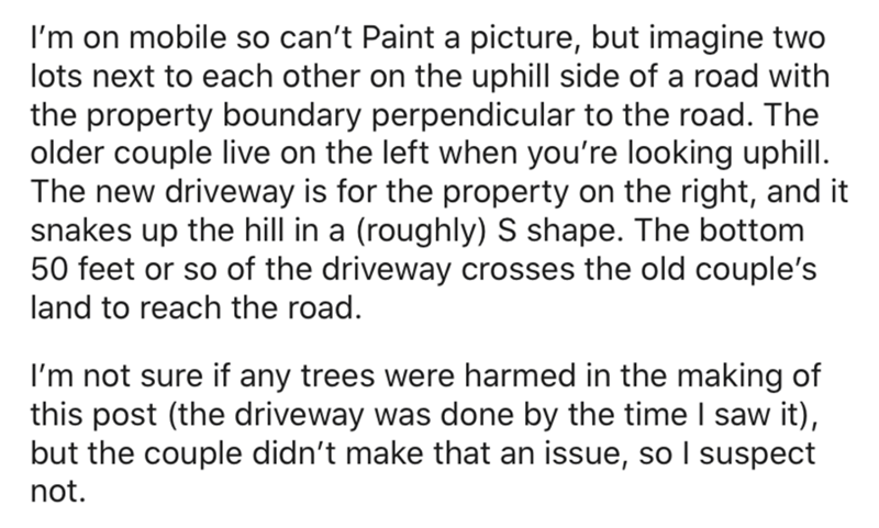 Text - I'm on mobile so can't Paint a picture, but imagine two lots next to each other on the uphill side of a road with the property boundary perpendicular to the road. The older couple live on the left when you're looking uphill. The new driveway is for the property on the right, and it snakes up the hill in a (roughly) S shape. The bottom 50 feet or so of the driveway crosses the old couple's land to reach the road. I'm not sure if any trees were harmed in the making of this post (the drivewa