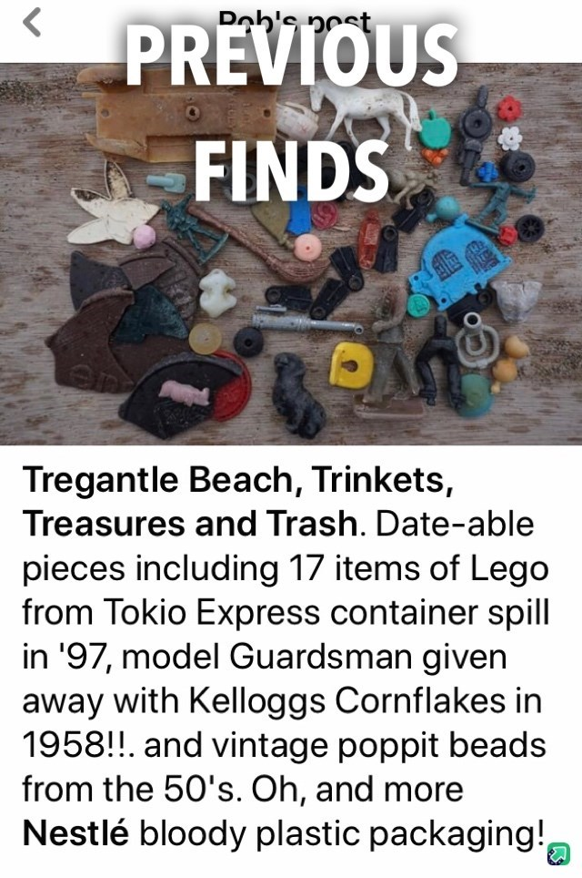 Text - Doh's nest PREVIOUS FINDS Tregantle Beach, Trinkets, Treasures and Trash. Date-able pieces including 17 items of Lego from Tokio Express container spill in '97, model Guardsman given away with Kelloggs Cornflakes in 1958!!. and vintage poppit beads from the 50's. Oh, and more Nestlé bloody plastic packaging!