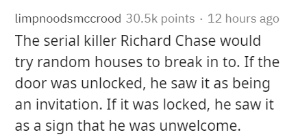 Text - limpnoodsmccrood 30.5k points · 12 hours ago The serial killer Richard Chase would try random houses to break in to. If the door was unlocked, he saw it as being an invitation. If it was locked, he saw it as a sign that he was unwelcome.