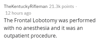 Text - TheKentuckyRifleman 21.3k points · 12 hours ago The Frontal Lobotomy was performed with no anesthesia and it was an outpatient procedure.