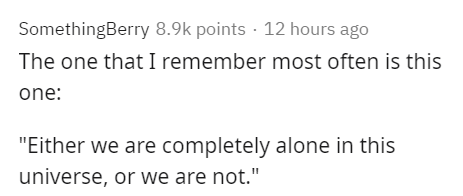 """Text - SomethingBerry 8.9k points · 12 hours ago The one that I remember most often is this one: """"Either we are completely alone in this universe, or we are not."""""""