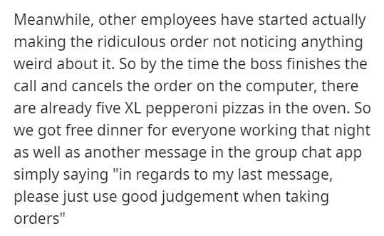 """Text - Meanwhile, other employees have started actually making the ridiculous order not noticing anything weird about it. So by the time the boss finishes the call and cancels the order on the computer, there are already five XL pepperoni pizzas in the oven. So we got free dinner for everyone working that night as well as another message in the group chat app simply saying """"in regards to my last message, please just use good judgement when taking orders"""""""