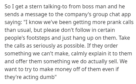 """Text - So I get a stern talking-to from boss man and he sends a message to the company's group chat app saying: """"I know we've been getting more prank calls than usual, but please don't follow in certain people's footsteps and just hang up on them. Take the calls as seriously as possible. If they order something we can't make, calmly explain it to them and offer them something we do actually sell. We want to try to make money off of them even if they're acting dumb"""""""