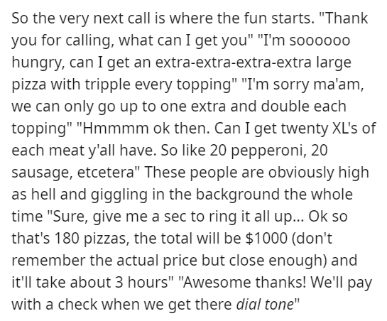 """Text - So the very next call is where the fun starts. """"Thank you for calling, what can I get you"""" """"I'm so00000 hungry, can I get an extra-extra-extra-extra large pizza with tripple every topping"""" """"I'm sorry ma'am, we can only go up to one extra and double each topping"""" """"Hmmmm ok then. Can I get twenty XL's of each meat y'all have. So like 20 pepperoni, 20 sausage, etcetera"""" These people are obviously high as hell and giggling in the background the whole time """"Sure, give me a sec to ring it all u"""