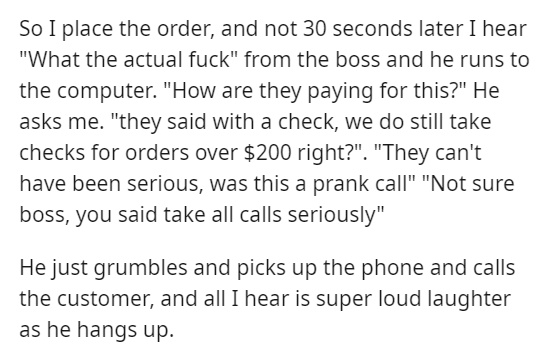 """Text - So I place the order, and not 30 seconds later I hear """"What the actual fuck"""" from the boss and he runs to the computer. """"How are they paying for this?"""" He asks me. """"they said with a check, we do still take checks for orders over $200 right?"""". """"They can't have been serious, was this a prank call"""" """"Not sure boss, you said take all calls seriously"""" He just grumbles and picks up the phone and calls the customer, and all I hear is super loud laughter as he hangs up."""