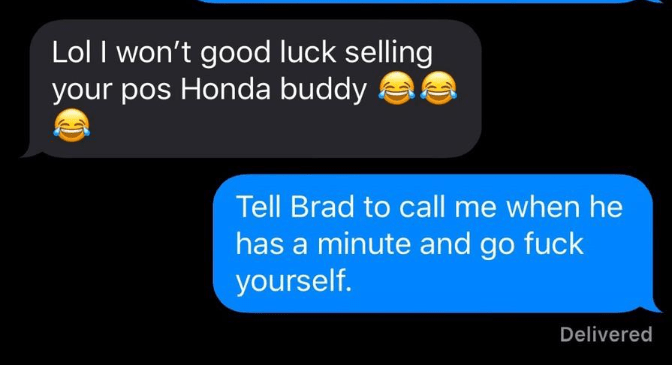 Text - Lol I won't good luck selling your pos Honda buddy Tell Brad to call me when he has a minute and go fuck yourself. Delivered