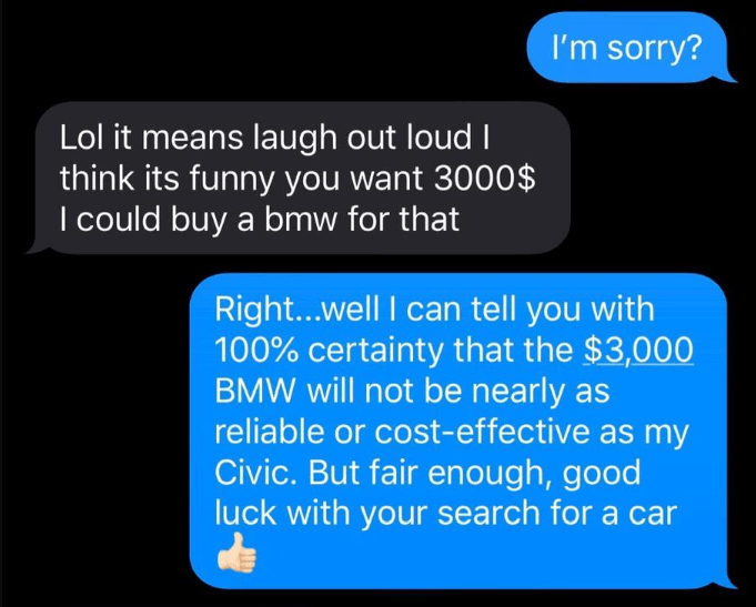 Text - I'm sorry? Lol it means laugh out loud I think its funny you want 3000$ I could buy a bmw for that Right...well I can tell you with 100% certainty that the $3,000 BMW will not be nearly as reliable or cost-effective as my Civic. But fair enough, good luck with your search for a car
