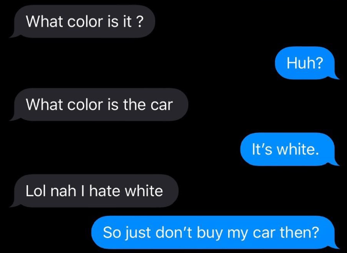 Text - What color is it ? Huh? What color is the car It's white. Lol nah I hate white So just don't buy my car then?