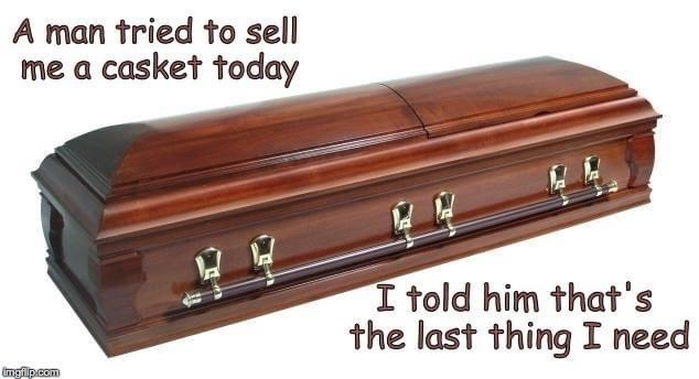 Wood - A man tried to sell me a casket today I told him that's the last thing I need imglp.com