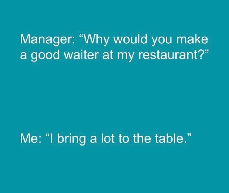 "Text - Manager: ""Why would you make a good waiter at my restaurant?"" Me: ""I bring a lot to the table."""