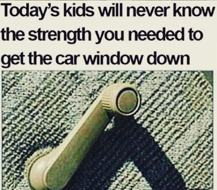 Text - Today's kids willnever know the strength you needed to get the car window down