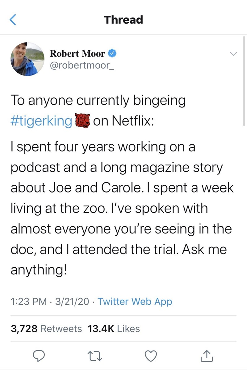 Text - Thread Robert Moor @robertmoor_ To anyone currently bingeing #tigerking on Netflix: I spent four years working on a podcast and a long magazine story about Joe and Carole. I spent a week living at the zoo. I've spoken with almost everyone you're seeing in the doc, and I attended the trial. Ask me anything! 1:23 PM · 3/21/20 · Twitter Web App 3,728 Retweets 13.4K Likes