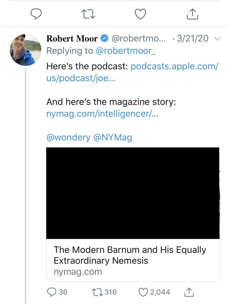 Text - Robert Moor O @robertmo... · 3/21/20 v Replying to @robertmoor_ Here's the podcast: podcasts.apple.com/ us/podcast/joe... And here's the magazine story: nymag.com/intelligencer/... @wondery @NYMag The Modern Barnum and His Equally Extraordinary Nemesis nymag.com O 36 27316 ♡ 2,044