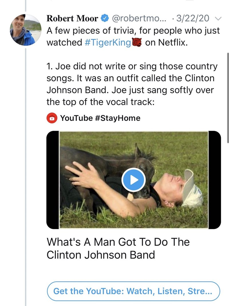 Font - Robert Moor O v @robertmo... ·3/22/20 A few pieces of trivia, for people who just watched #TigerKing on Netflix. 1. Joe did not write or sing those country songs. It was an outfit called the Clinton Johnson Band. Joe just sang softly over the top of the vocal track: YouTube #StayHome What's A Man Got To Do The Clinton Johnson Band Get the YouTube: Watch, Listen, Stre...