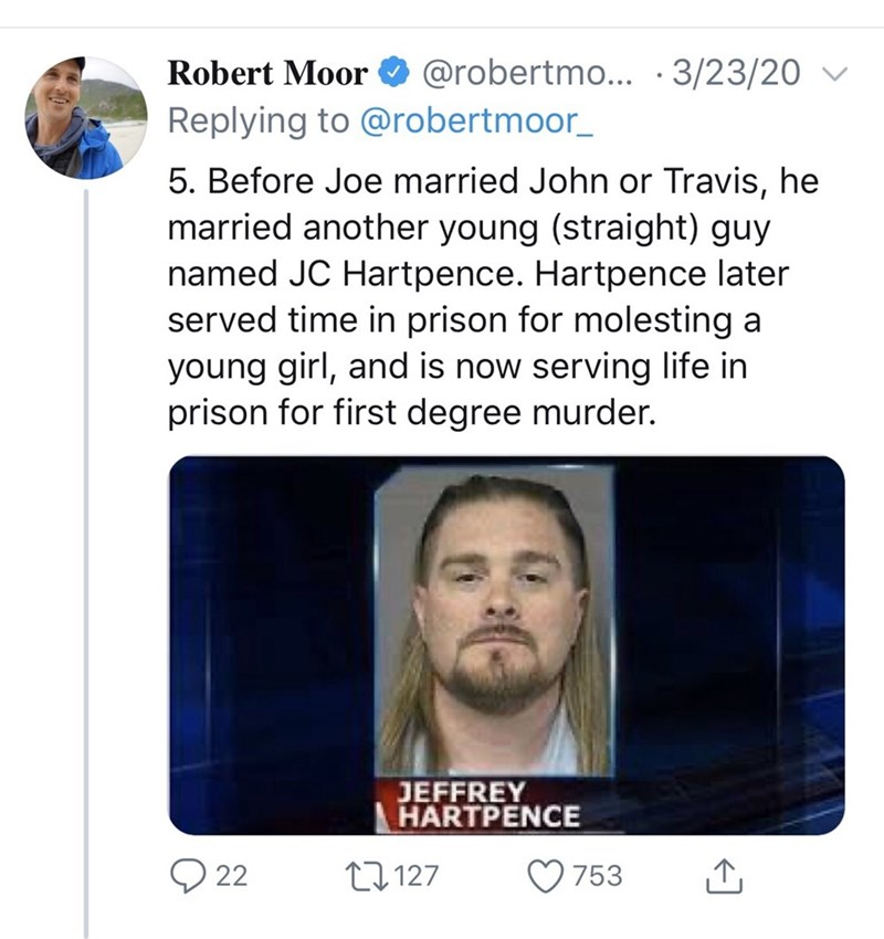 Face - Robert Moor O @robertmo... ·3/23/20 Replying to @robertmoor_ 5. Before Joe married John or Travis, he married another young (straight) guy named JC Hartpence. Hartpence later served time in prison for molesting a young girl, and is now serving life in prison for first degree murder. JEFFREY HARTPENCE O 22 27127 753
