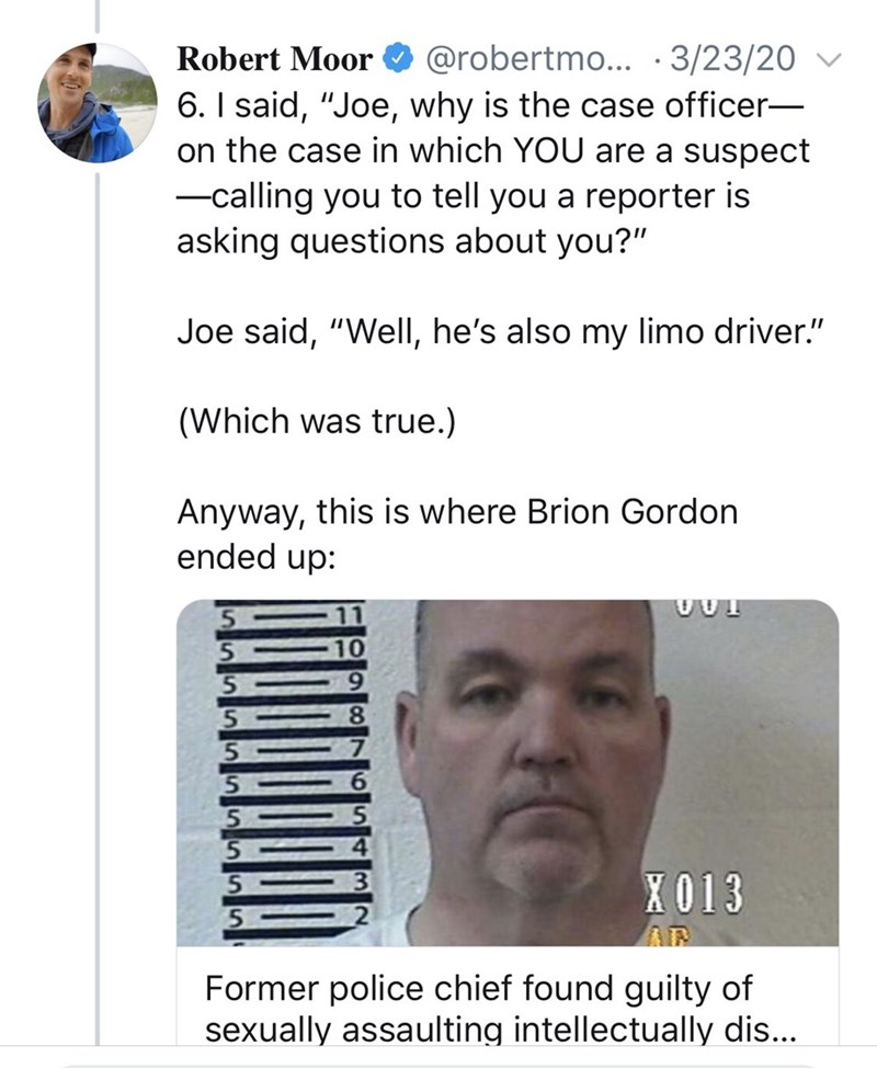 """Text - Robert Moor @robertmo... · 3/23/20 6. I said, """"Joe, why is the case officer- on the case in which YOU are a suspect -calling you to tell you a reporter is asking questions about you?"""" Joe said, """"Well, he's also my limo driver."""" (Which was true.) Anyway, this is where Brion Gordon ended up: X013 Former police chief found guilty of sexually assaulting intellectually dis..."""