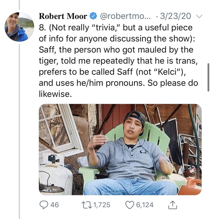 """Text - Robert Moor O @robertmo... ·3/23/20 ▼ 8. (Not really """"trivia,"""" but a useful piece of info for anyone discussing the show): Saff, the person who got mauled by the tiger, told me repeatedly that he is trans, prefers to be called Saff (not """"Kelci""""), and uses he/him pronouns. So please do likewise. O 46 271,725 O 6,124"""