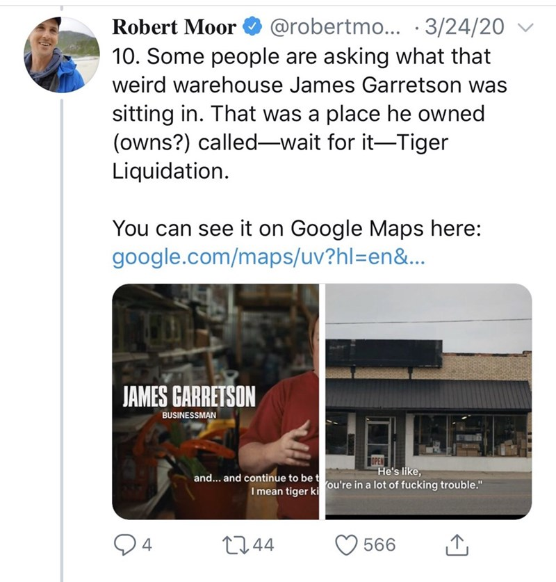 """Text - Robert Moor O @robertmo... · 3/24/20 10. Some people are asking what that weird warehouse James Garretson was sitting in. That was a place he owned (owns?) called-wait for it-Tiger Liquidation. You can see it on Google Maps here: google.com/maps/uv?hl=Den&.. JAMES GARRETSON BUSINESSMAN He's like, and... and continue to be t I mean tiger ki ou're in a lot of fucking trouble."""" 2744 566"""