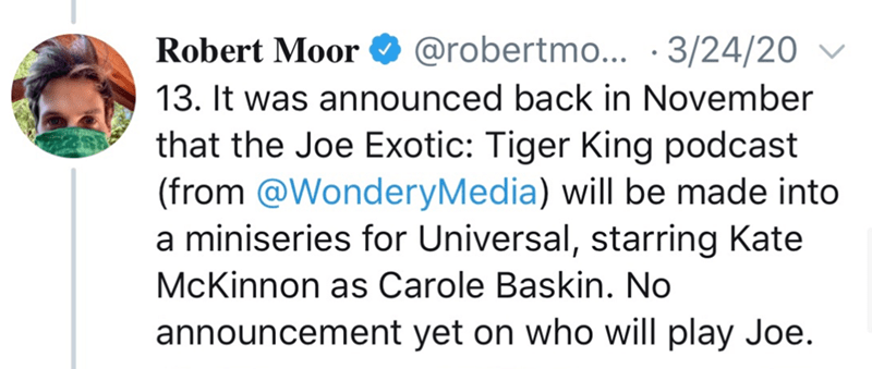 Text - Robert Moor O 13. It was announced back in November that the Joe Exotic: Tiger King podcast (from @WonderyMedia) will be made into a miniseries for Universal, starring Kate @robertmo... ·3/24/20 v McKinnon as Carole Baskin. No announcement yet on who will play Joe.