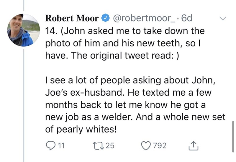 Text - Robert Moor O @robertmoor_· 6d 14. (John asked me to take down the photo of him and his new teeth, so I have. The original tweet read: ) I see a lot of people asking about John, Joe's ex-husband. He texted me a few months back to let me know he got a new job as a welder. And a whole new set of pearly whites! Q11 27 25 792