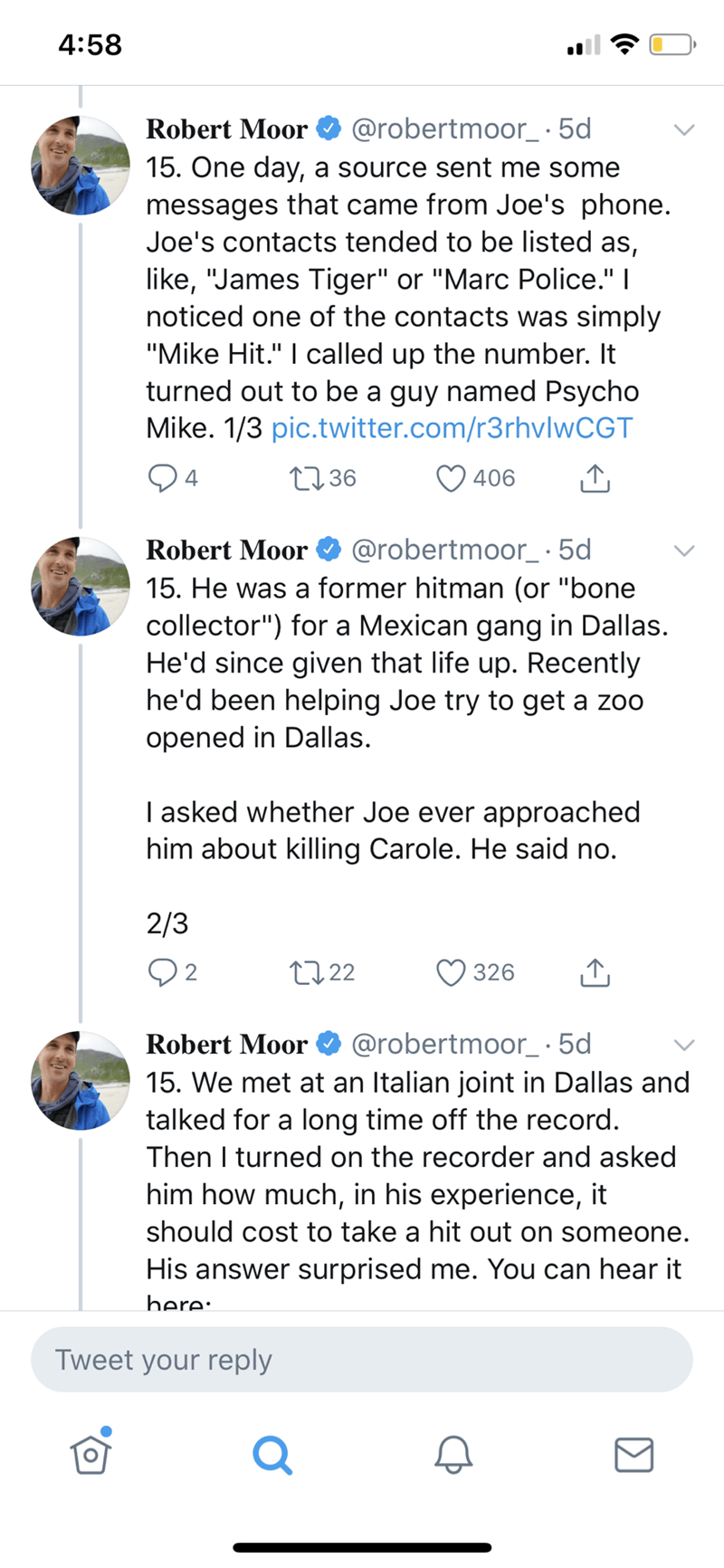 """Text - 4:58 Robert Moor @robertmoor_·5d 15. One day, a source sent me some messages that came from Joe's phone. Joe's contacts tended to be listed as, like, """"James Tiger"""" or """"Marc Police."""" I noticed one of the contacts was simply """"Mike Hit."""" I called up the number. It turned out to be a guy named Psycho Mike. 1/3 pic.twitter.com/r3rhvlwCGT 04 2736 406 Robert Moor @robertmoor_·5d 15. He was a former hitman (or """"bone collector"""") for a Mexican gang in Dallas. He'd since given that life up. Recently"""