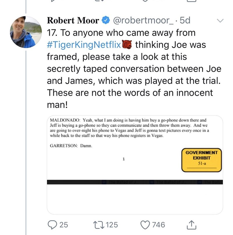 Text - Robert Moor O @robertmoor_·5d 17. To anyone who came away from #TigerKingNetflix thinking Joe was framed, please take a look at this secretly taped conversation between Joe and James, which was played at the trial. These are not the words of an innocent man! MALDONADO: Yeah, what I am doing is having him buy a go-phone down there and Jeff is buying a go-phone so they can communicate and then throw them away. And we are going to over-night his phone to Vegas and Jeff is gonna text pictures