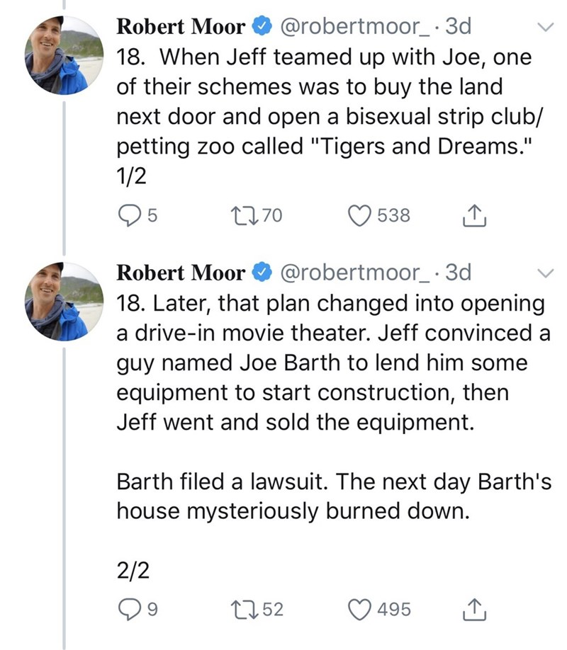 """Text - Robert Moor O @robertmoor_· 3d 18. When Jeff teamed up with Joe, one of their schemes was to buy the land next door and open a bisexual strip club/ petting zoo called """"Tigers and Dreams."""" 1/2 95 2770 538 Robert Moor O @robertmoor_· 3d 18. Later, that plan changed into opening a drive-in movie theater. Jeff convinced a guy named Joe Barth to lend him some equipment to start construction, then Jeff went and sold the equipment. Barth filed a lawsuit. The next day Barth's house mysteriously b"""