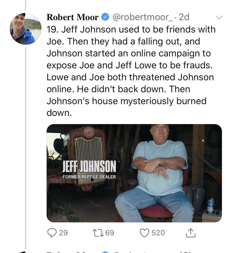 Product - Robert Moor @robertmoor_· 2d 19. Jeff Johnson used to be friends with Joe. Then they had a falling out, and Johnson started an online campaign to expose Joe and Jeff Lowe to be frauds. Lowe and Joe both threatened Johnson online. He didn't back down. Then Johnson's house mysteriously burned down. JEFF JOHNSON FORMER REPTILE DEALER BUD GHT O 29 2769 520