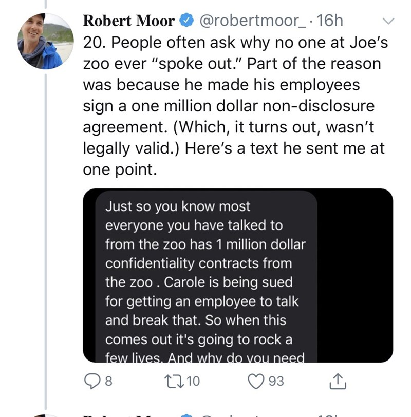 """Text - Robert Moor O @robertmoor_ · 16h 20. People often ask why no one at Joe's zoo ever """"spoke out."""" Part of the reason was because he made his employees sign a one million dollar non-disclosure agreement. (Which, it turns out, wasn't legally valid.) Here's a text he sent me at one point. Just so you know most everyone you have talked to from the zoo has 1 million dollar confidentiality contracts from the zoo . Carole is being sued for getting an employee to talk and break that. So when this c"""