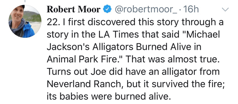 """Text - Robert Moor O @robertmoor_ · 16h 22. I first discovered this story through a story in the LA Times that said """"Michael Jackson's Alligators Burned Alive in Animal Park Fire."""" That was almost true. Turns out Joe did have an alligator from Neverland Ranch, but it survived the fire; its babies were burned alive."""