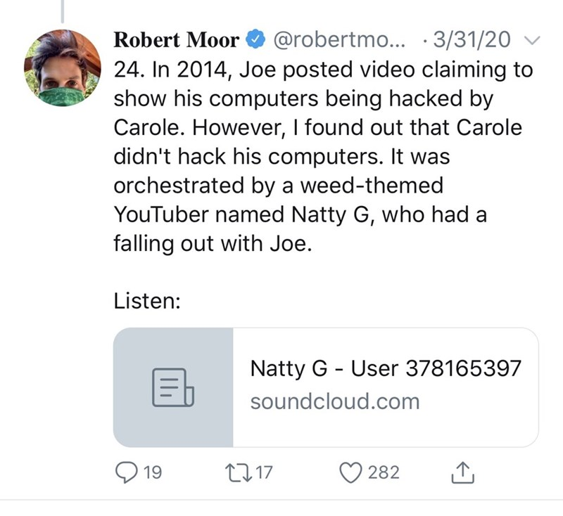 Text - Robert Moor O @robertmo... ·3/31/20 v 24. In 2014, Joe posted video claiming to show his computers being hacked by Carole. However, I found out that Carole didn't hack his computers. It was orchestrated by a weed-themed YouTuber named Natty G, who had a falling out with Joe. Listen: Natty G - User 378165397 soundcloud.com 19 27 17 282