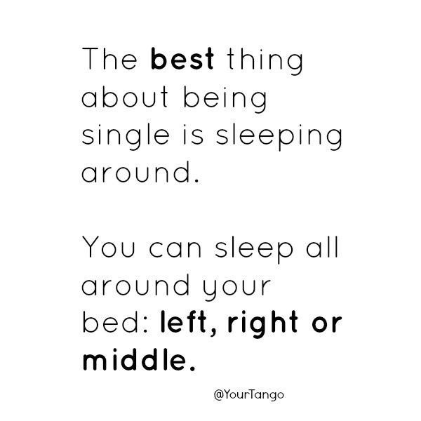Text - The best thing about being single is sleeping around. You can sleep all around your bed: left, right or middle. @YourTango