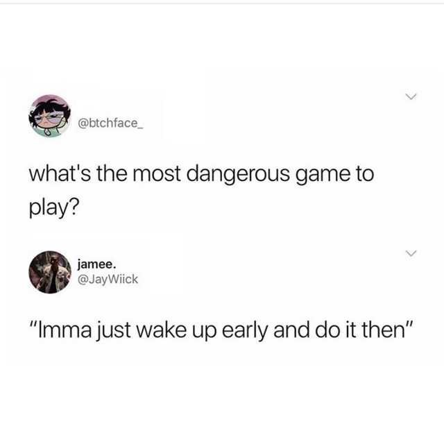 "Text - @btchface_ what's the most dangerous game to play? jamee. @JayWiick ""Imma just wake up early and do it then"""