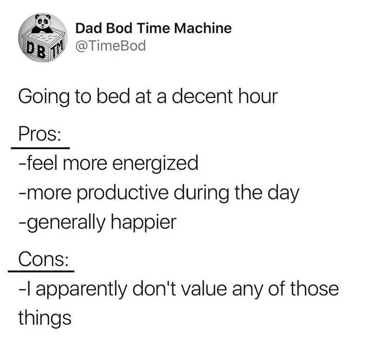 Text - Dad Bod Time Machine DB @TimeBod Going to bed at a decent hour Pros: -feel more energized -more productive during the day -generally happier Cons: -l apparently don't value any of those things